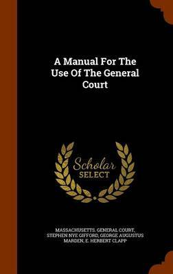 A Manual for the Use of the General Court by Massachusetts General Court