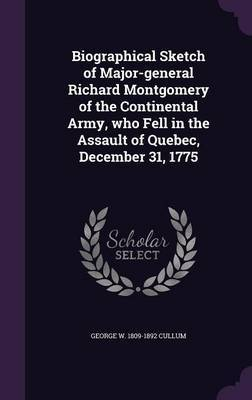 Biographical Sketch of Major-General Richard Montgomery of the Continental Army, Who Fell in the Assault of Quebec, December 31, 1775 by George W 1809-1892 Cullum