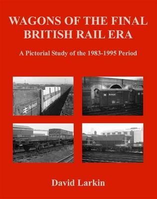 Wagons of the Final British Rail Era by David Larkin