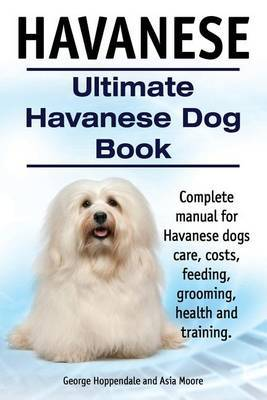 Havanese. Ultimate Havanese Book. Complete manual for Havanese dogs care, costs, feeding, grooming, health and training. by George Hoppendale