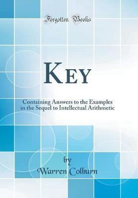 A Key, Containing Answers to the Examples in the Sequel to Intellectual Arithmetic (Classic Reprint) by Warren Colburn