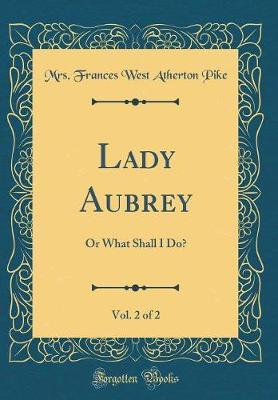 Lady Aubrey, Vol. 2 of 2 by Mrs Frances West Atherton Pike
