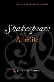 Shakespeare and the Afterlife by John S. Garrison