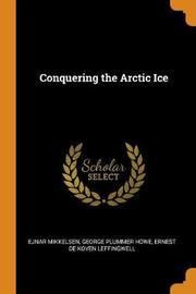 Conquering the Arctic Ice by Ejnar Mikkelsen
