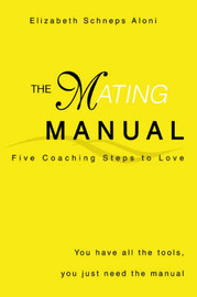 The Mating Manual: You Have All the Tools, You Just Need the Manual by Elizabeth Schneps Aloni