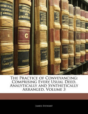 The Practice of Conveyancing: Comprising Every Usual Deed, Analytically and Synthetically Arranged, Volume 3 by James Stewart image