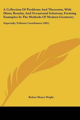 A Collection Of Problems And Theorems, With Hints, Results, And Occasional Solutions, Forming Examples In The Methods Of Modern Geometry: Especially Trilinear Coordinates (1865) by Robert Henry Wright image