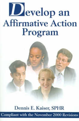 Develop an Affirmative Action Program: Compliant with the November 2000 Revisions by Dennis E Kaiser SPHR