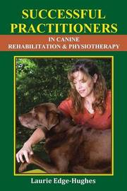 Successful Practitioners in Canine Rehabilitation & Physiotherapy by Laurie Edge-Hughes