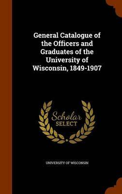 General Catalogue of the Officers and Graduates of the University of Wisconsin, 1849-1907