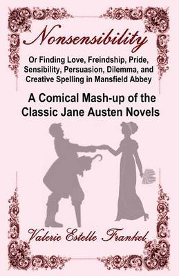 Nonsensibility Or Finding Love, Freindship, Pride, Sensibility, Persuasion, Dilemma, and Creative Spelling in Mansfield Abbey by Valerie Estelle Frankel