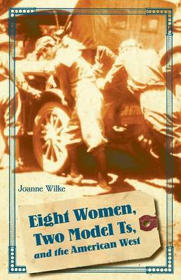 Eight Women, Two Model Ts, and the American West by Joanne Wilke