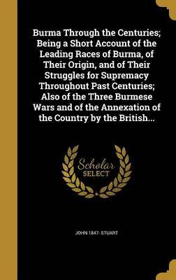 Burma Through the Centuries; Being a Short Account of the Leading Races of Burma, of Their Origin, and of Their Struggles for Supremacy Throughout Past Centuries; Also of the Three Burmese Wars and of the Annexation of the Country by the British... by John 1847- Stuart