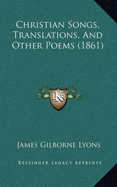Christian Songs, Translations, and Other Poems (1861) by James Gilborne Lyons