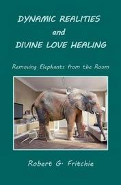 Dynamic Realities and Divine Love Healing by Robert G. Fritchie