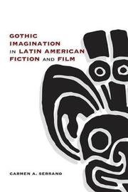 Gothic Imagination in Latin American Fiction and Film by Carmen A. Serrano