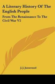 A Literary History Of The English People: From The Renaissance To The Civil War V2 by J.J. Jusserand image