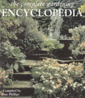The Complete Gardening Encyclopedia by Sue Phillips