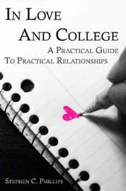 In Love And College: A Practical Guide To Practical Relationships by Stephen Phillips