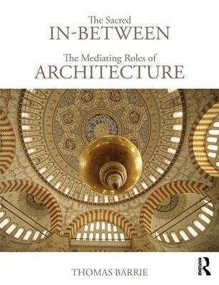 The Sacred In-Between: The Mediating Roles of Architecture by Thomas Barrie