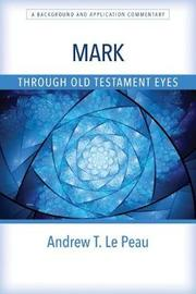 Mark Through Old Testament Eyes by Andrew T. Le Peau