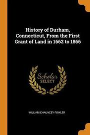 History of Durham, Connecticut, from the First Grant of Land in 1662 to 1866 by William Chauncey Fowler