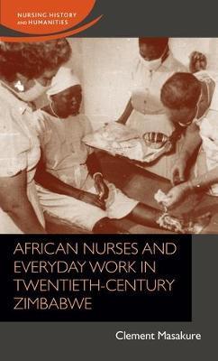 African Nurses and Everyday Work in Twentieth-Century Zimbabwe by Clement Masakure