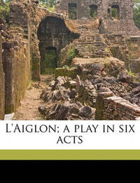 L'Aiglon; A Play in Six Acts by Edmond Rostand