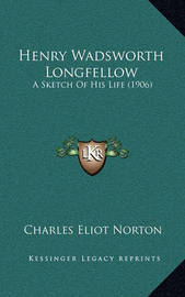 Henry Wadsworth Longfellow: A Sketch of His Life (1906) by Charles Eliot Norton