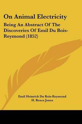 On Animal Electricity: Being An Abstract Of The Discoveries Of Emil Du Bois-Reymond (1852) by Emil Heinrich Du Bois-Reymond