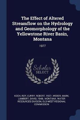 The Effect of Altered Streamflow on the Hydrology and Geomorphology of the Yellowstone River Basin, Montana by Roy Koch