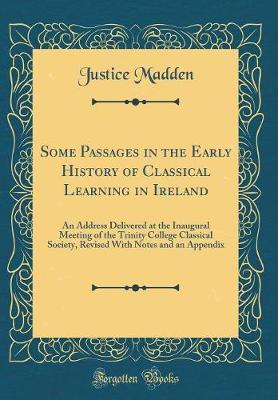 Some Passages in the Early History of Classical Learning in Ireland by Justice Madden