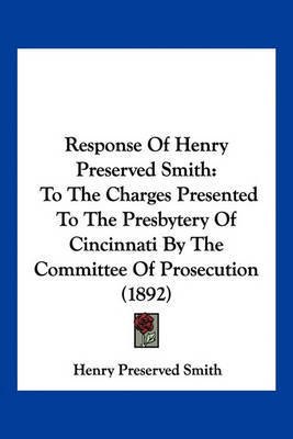 Response of Henry Preserved Smith: To the Charges Presented to the Presbytery of Cincinnati by the Committee of Prosecution (1892) by Henry Preserved Smith image
