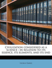 Civilization Considered as a Science: In Relation to Its Essence, Its Elements, and Its End by George Harris
