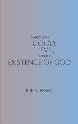 Dialogue on Good, Evil, and the Existence of God by John Perry