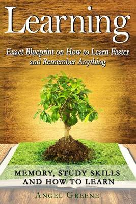 Learning: Exact Blueprint on How to Learn Faster and Remember Anything - Memory, Study Skills & How to Learn by Angel Greene