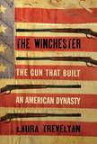 The Winchester: The Gun That Built an American Dynasty by Laura Trevelyan