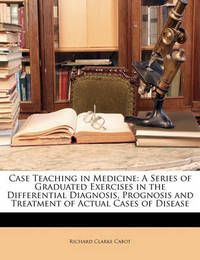 Case Teaching in Medicine: A Series of Graduated Exercises in the Differential Diagnosis, Prognosis and Treatment of Actual Cases of Disease by Richard Clarke Cabot