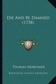 Die and Be Damned (1758) by Thomas Mortimer