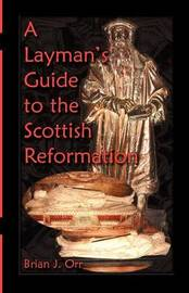 A Layman's Guide to the Scottish Reformation by Brian J. Orr