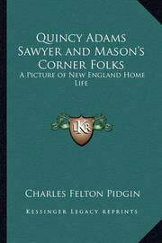 Quincy Adams Sawyer and Mason's Corner Folks Quincy Adams Sawyer and Mason's Corner Folks: A Picture of New England Home Life a Picture of New England Home Life by Charles Felton Pidgin image