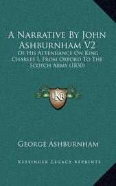 A Narrative by John Ashburnham V2: Of His Attendance on King Charles I, from Oxford to the Scotch Army (1830) by George Ashburnham