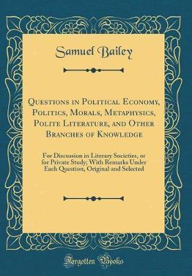 Questions in Political Economy, Politics, Morals, Metaphysics, Polite Literature, and Other Branches of Knowledge by Samuel Bailey