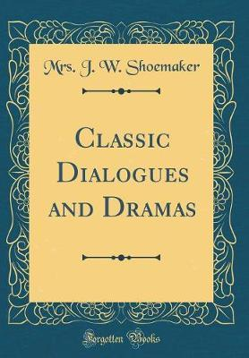 Classic Dialogues and Dramas (Classic Reprint) by Mrs J W Shoemaker