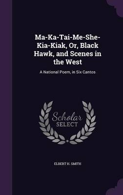 Ma-Ka-Tai-Me-She-Kia-Kiak, Or, Black Hawk, and Scenes in the West by Elbert H Smith