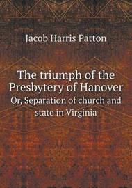 The Triumph of the Presbytery of Hanover Or, Separation of Church and State in Virginia by Jacob Harris Patton