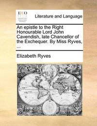 An Epistle to the Right Honourable Lord John Cavendish, Late Chancellor of the Exchequer. by Miss Ryves, ... by Elizabeth Ryves