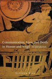 Communication, Love and Death in Homer and Virgil by Stephen Ridd