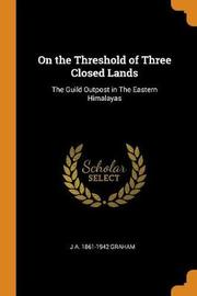 On the Threshold of Three Closed Lands by J a 1861-1942 Graham