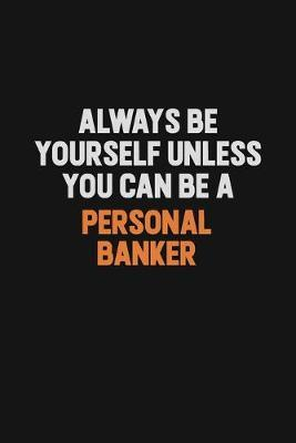Always Be Yourself Unless You Can Be A Personal Banker by Camila Cooper
